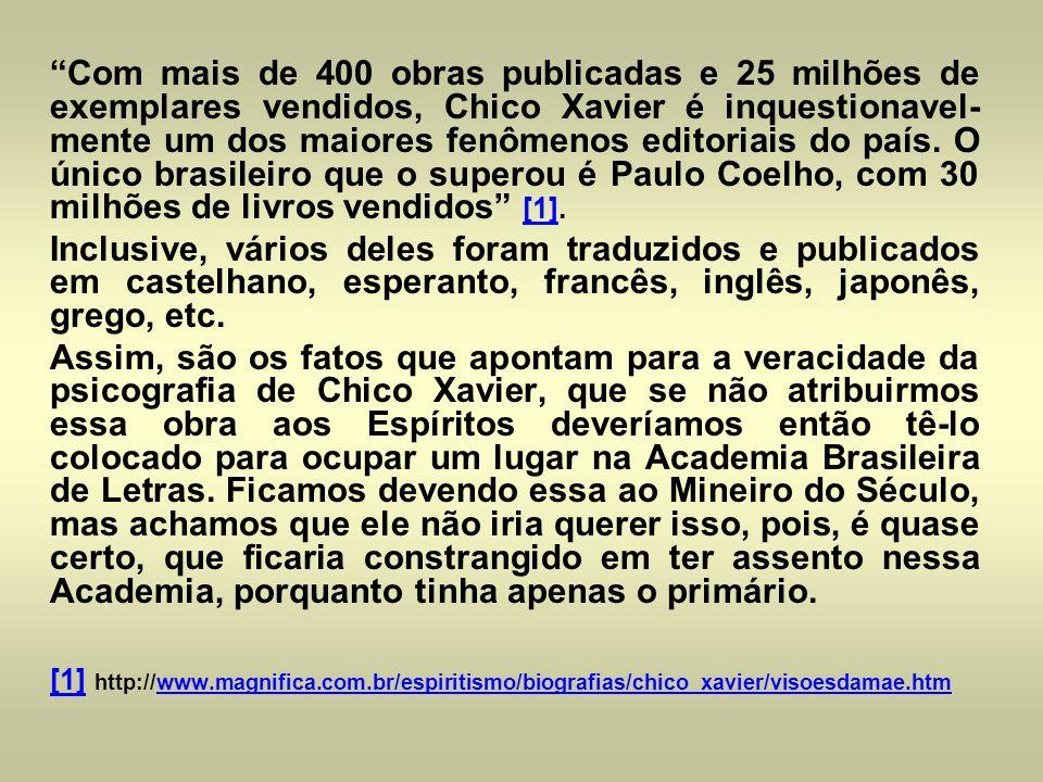 Com mais de 400 obras publicadas e 25 milhões de exemplares vendidos, Chico Xavier é inquestionavel-mente um dos maiores fenômenos editoriais do país. O único brasileiro que o superou é Paulo Coelho, com 30 milhões de livros vendidos [1].